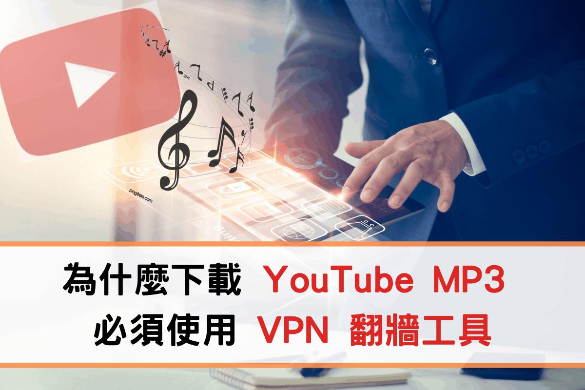 為什麼下載 YouTube MP3 必須使用 VPN 翻牆工具